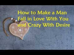 How to Make a Man Fall in Love With You and Crazy with Desire