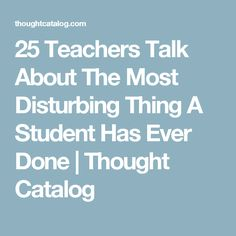 25 Teachers Talk About The Most Disturbing Thing A Student Has Ever Done | Thought Catalog