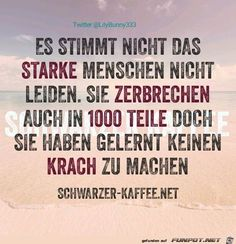 Traslation: It's not true that strong people do not suffer. They also break into 1000 pieces, but they have learned to do it quietly. True Quotes, Words Quotes, Funny Quotes, Sayings, Favorite Quotes, Best Quotes, German Quotes, Susa, Good Thoughts