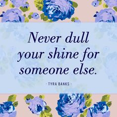 """Never Dull your Shine for Someone Else -Tyra Banks"