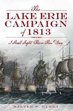 The Lake Erie Campaign of 1813: I Shall Fight Them This Day by Walter P. Rybka. $11.17. 128 pages. Publisher: The History Press (July 17, 2012)
