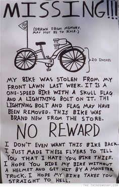 I don't even want this bike back I just made these flyers to tell you that I hate you bike thief I hope you ride my bike without a helmet and get hit by a monster truck