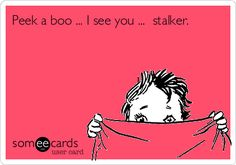 Peek a boo ... I see you ... stalker. Hahaha you know who you are BIOTCH!!!!