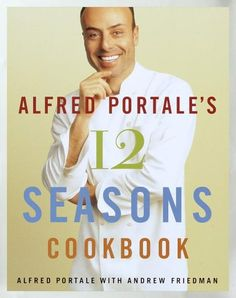Alfred Portale's Twelve Seasons Cookbook: A Month-by-Month Guide to the Best There is to Eat « Library User Group