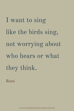 I want to sing like the birds sing, not worrying about who hears or what they think. Rumi quote.