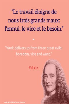 French quote: Le travail éloigne de nous trois grands maux: l'ennui, le vice et le besoin. Work delivers us from three great evils: boredom, vice and want. -Voltaire | Follow Talk in French on Pinterest for more #French #Quotes from famous icons.