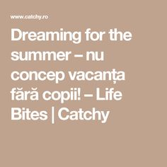 Dreaming for the summer – nu concep vacanța fără copii! – Life Bites | Catchy