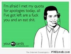 """""""I'm afraid I met my quote for apologies today, all I've got left are a fuck you and an eat shit."""""""
