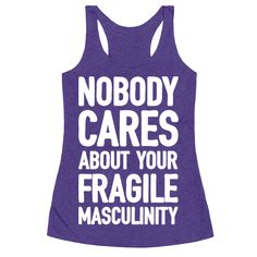 Nobody Cares About Your Fragile Masculinity - Show off your annoyance with the patriarchy's fragile masculinity with this feminism inspired, feminine/masculine, sassy feminist shirt! Forget masculinity. Ain't nobody got time for that.