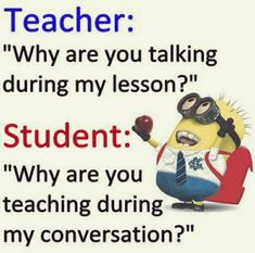 Teacher Why Are You Talking During My Lesson? Student Why Are You Teaching During My Conversation?' 29 Funny Minion Quotes -   Funny Meme on ME.ME