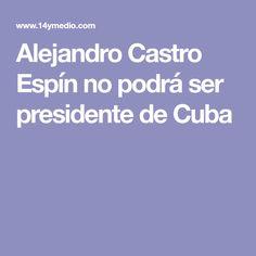 Alejandro Castro Espín no podrá ser presidente de Cuba