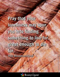 Pray that your loneliness may spur you into finding something to live for, great enough to die for. - Dag Hammarskjold