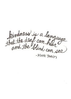 Saw this quote in high school - below this quote was a special needs child - this quote brought tears to my eyes instantly because it is so true. Kindness can cross every human barrier.