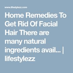 Home Remedies To Get Rid Of Facial Hair There are many natural ingredients avail...   lifestylezz
