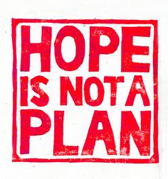 Hope is not a plan.