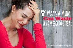 #5 is one of the biggest issues! 7 Ways a Mom Can Waste a Homeschool Year | www.teachersofgoodthings.com