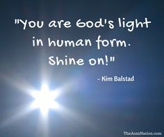 """""""You are God's light in human form.  Shine on!"""" - Kim Balstad"""