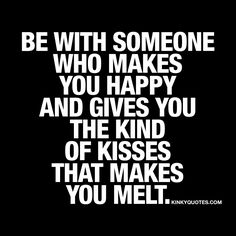 Be with someone who makes you happy and gives you the kind of kisses that makes you melt. #quotetoliveby