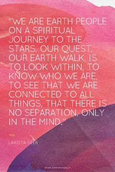 """We are earth people on a Spiritual journey to the Stars. Our Quest, our earth walk, is to look within, to know who we are, to see that we are connected to all things, that there is no separation, only in the mind.""  - Lakota Seer 