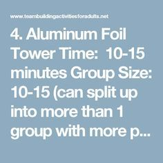 4. Aluminum Foil Tower Time: 10-15 minutes  Group Size: 10-15 (can split up into more than 1 group with more people)  Items Needed: 1 roll of aluminum foil in the box (per team)  Purposes: Teamwork, problem solving skills, out-of-the-box thinking, strategy  Overview  The purpose of this game is to see if a team can build a free-standing structure completely of aluminum foil in an allotted amount of time. Usually, teams are given 15 minutes to both plan and build their structure. The…