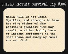 S.H.I.E.L.D. Recruit Survival Tip #306:Maria Hill is not Robin Sparkles, and attempts to have her sing either of that popstar's greatest hits may result in either bodily harm or instant assignment to the most inane and annoying tasks she can find.[Submitted by cleareyesfullheartscantlosee]