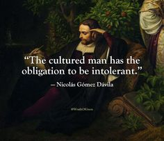 """""""The cultured man has the obligation to be intolerant. Wise Quotes, Quotable Quotes, Great Quotes, Inspirational Quotes, Motivational, Funny Quotes, Philosophical Quotes, Political Quotes, Shining Tears"""