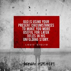 """""""God is using your present circumstances to make you more useful for later roles in His unfolding story."""" -Louie Giglio #SpeakLife"""