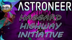 THE HAGGARD HIGHWAY INITIATIVE | Broke All To Hell Update | Astroneer 0.9.0 #16