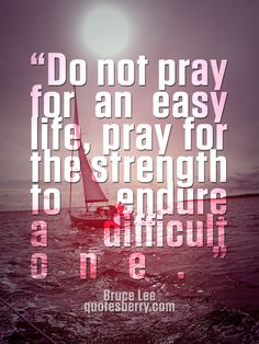 """""""Do not pray for an easy life, pray for the strength to endure a difficult one."""" - Bruce Lee #quotes more on: http://quotesberry.com"""