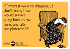 If Pinterest were to disappear, I don't know how I would survive going back to my lame, uncrafty, pre-pinterest life.