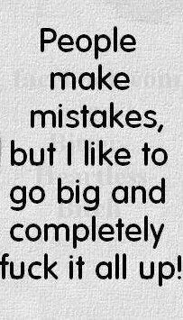 Ha...some people make mistakes...I go big