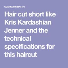 Hair cut short like Kris Kardashian Jenner and the technical specifications for this haircut