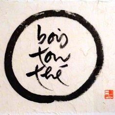 calligraphy by zen master Thich Nhat Hanh Bois ton thé! Enso Drink your tea.