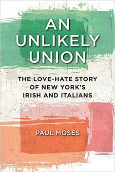 An Unlikely Union: The Love-Hate Story of New York's Irish and Italians: Paul Moses: 9781479871308: Amazon.com: Books