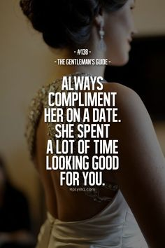 Rule #138: Always compliment her on a date. She spent a lot of time looking good for you. #guide #gentleman