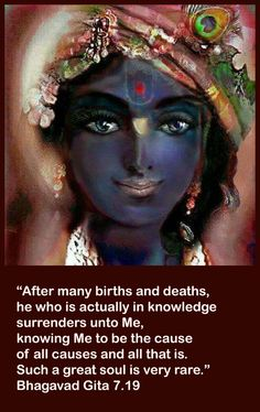 After many births and deaths, he who is actually in knowledge surrenders unto Me, knowing Me to be the cause of all causes and all that is , Such a great soul is very rare. Bhagavad Gita 7.19