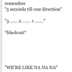 NO. I DON'T REMEMBER BECAUSE I LIVE IN NARNIA AND THE BOYS NEVER VISIT AND WHEN THE ONE TIME THEY DO ALL OF THE DIRECTIONATERS STEAL MY TICKETS.