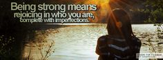 Being strong means rejoicing in who you are,  Complete with imperfections