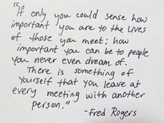 If only you could sense how important you are to the lives of those you meet; how important you can be to people you never even dream of. There is something of yourself that you leave at every meeting with another person. -Fred Rogers