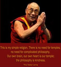 My heart is my temple; my philosophy kindness.