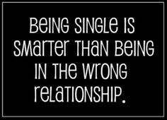 QUOTES FOR SINGLES Being single is smarter than being in the wrong relationship.