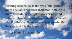 """""""Nothing discernable to the eye of the spirit is more brilliant or obscure than man; nothing is more formidable,  complex, mysterious and infinite. There is a prospect greater than the sea, and it is the sky; there is a prospect greater than the sky, and it is the human soul."""" - Victor Hugo, Les Miserables"""