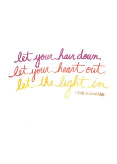 let your hair down, let your heart out, let the light in. Bob Schneider