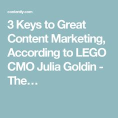 3 Keys to Great Content Marketing, According to LEGO CMO Julia Goldin - The…