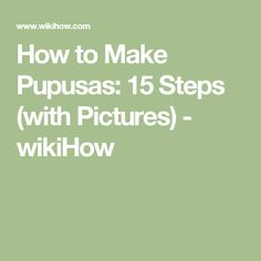 How to Make Pupusas: 15 Steps (with Pictures) - wikiHow
