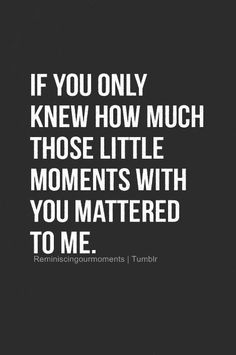 Every one of those little moments is CHERISHED!!!!! <3 I miss you all the time, Dad! xoxoxo