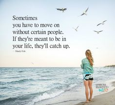Sometimes you have to move on without certain people. If they're meant to be in your life, they'll catch up.