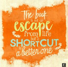 The book is not an escape from life, but a shortcut to a better one.