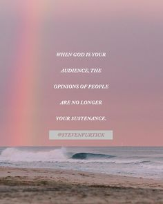 When God is your audience, the opinions of people are no longer your sustenance.