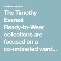 The Timothy Everest Ready-to-Wear collections are focused on a co-ordinated wardrobe of tailoring, semi-formalwear, outerwear, ties and accessories.